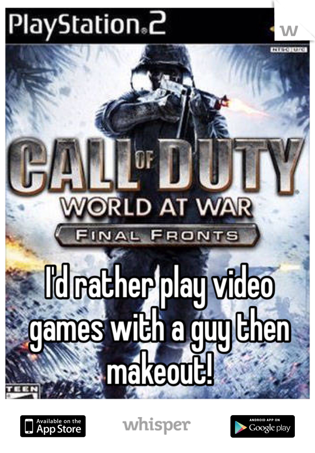 I'd rather play video games with a guy then makeout!