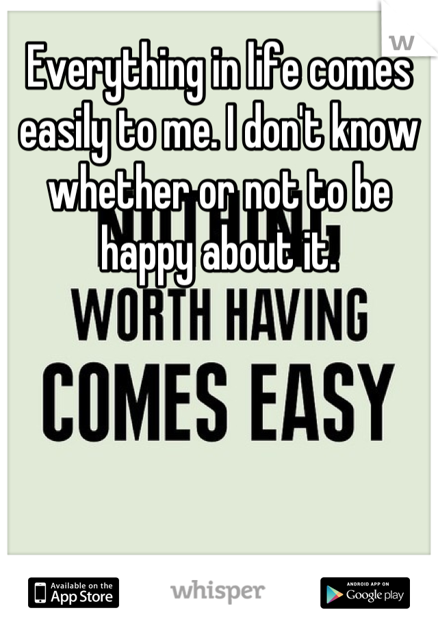 Everything in life comes easily to me. I don't know whether or not to be happy about it.