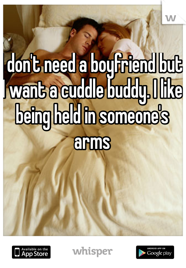I don't need a boyfriend but I want a cuddle buddy. I like being held in someone's arms