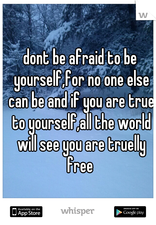dont be afraid to be yourself,for no one else can be and if you are true to yourself,all the world will see you are truelly free