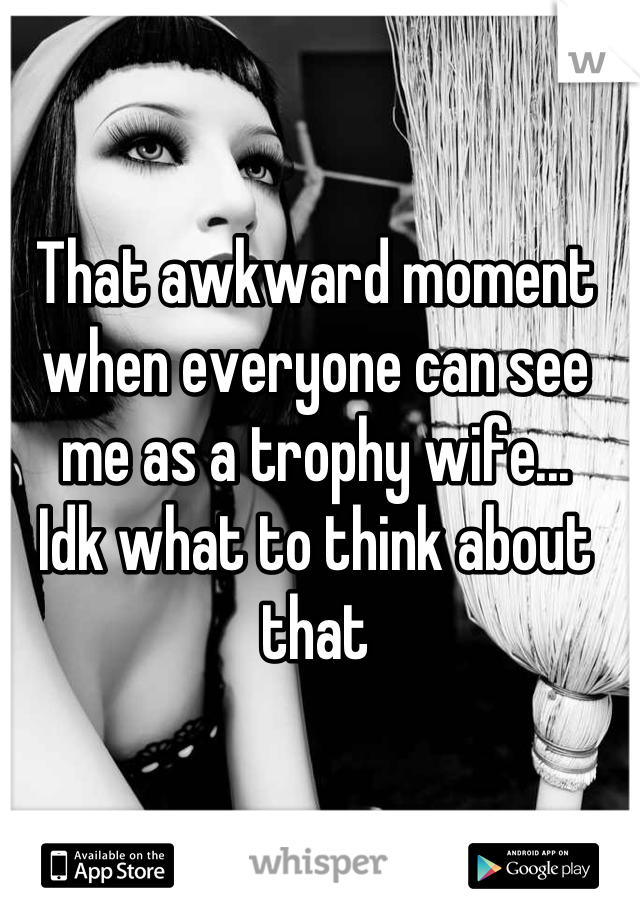 That awkward moment when everyone can see me as a trophy wife... Idk what to think about that