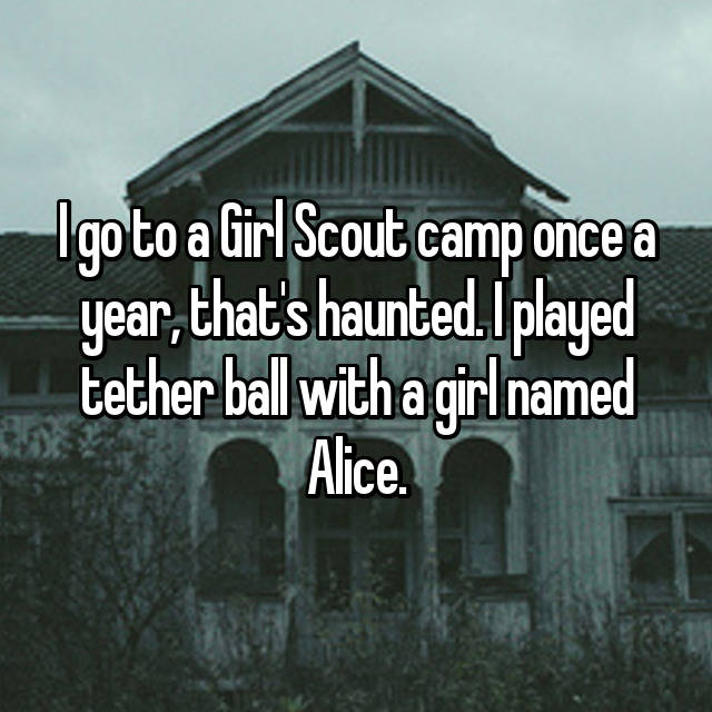I go to a Girl Scout camp once a year, that's haunted. I played tether ball with a girl named Alice.