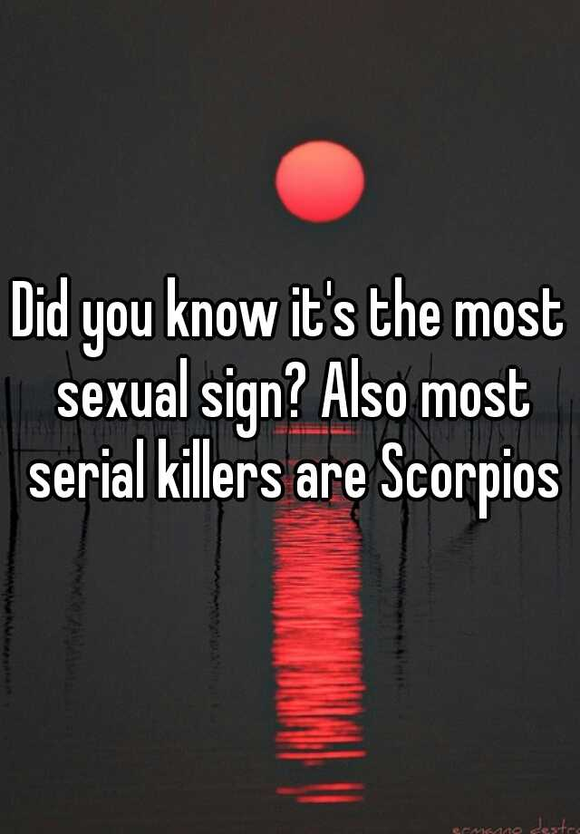 Did you know it's the most sexual sign? Also most serial killers are