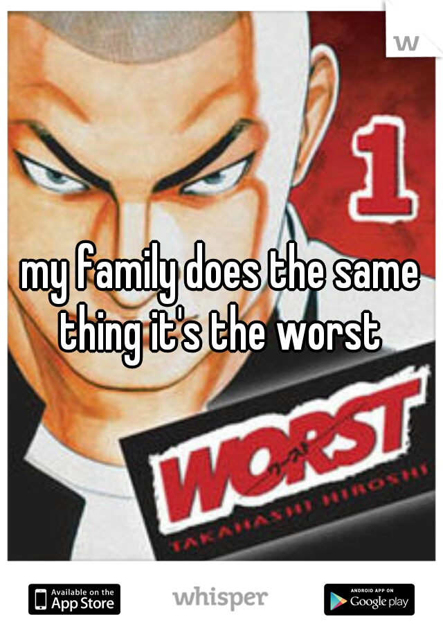 my family does the same thing it's the worst