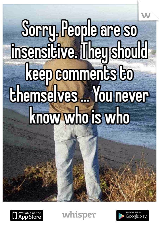 Sorry. People are so insensitive. They should keep comments to themselves ... You never know who is who