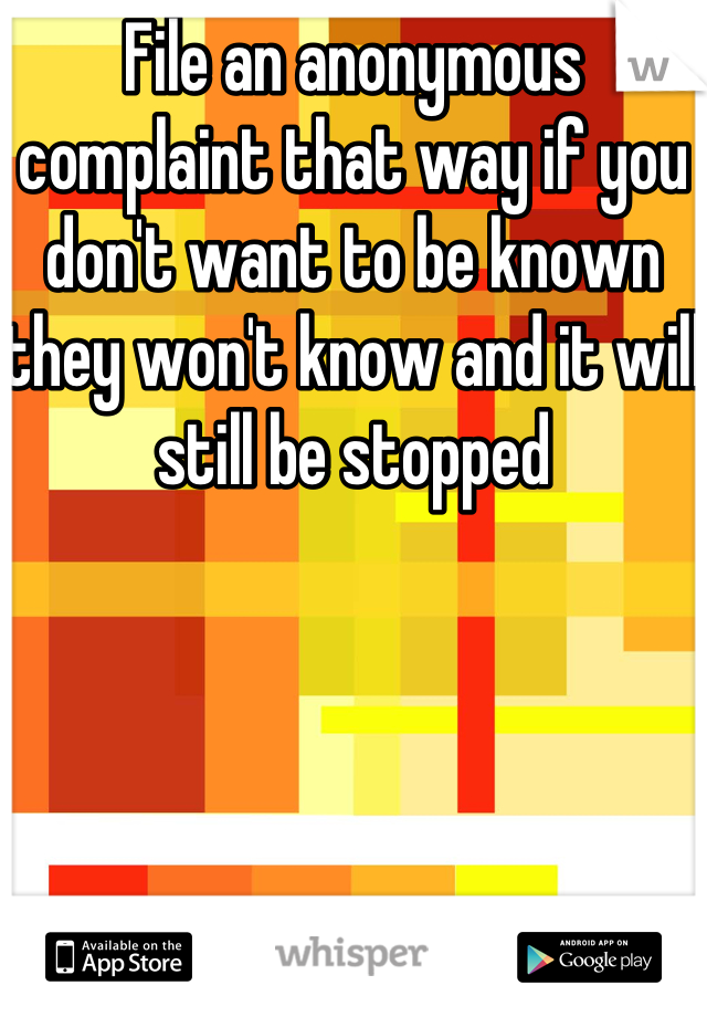 File an anonymous complaint that way if you don't want to be known they won't know and it will still be stopped