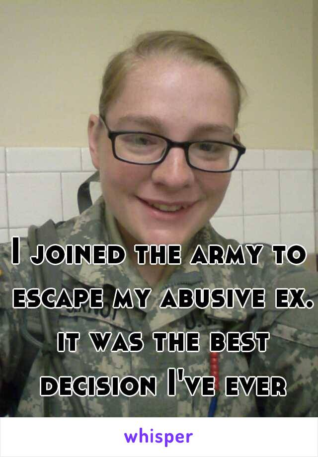 I joined the army to escape my abusive ex. it was the best decision I've ever made. hooah