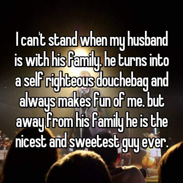 I can't stand when my husband is with his family. he turns into a self righteous douchebag and always makes fun of me. but away from his family he is the nicest and sweetest guy ever.
