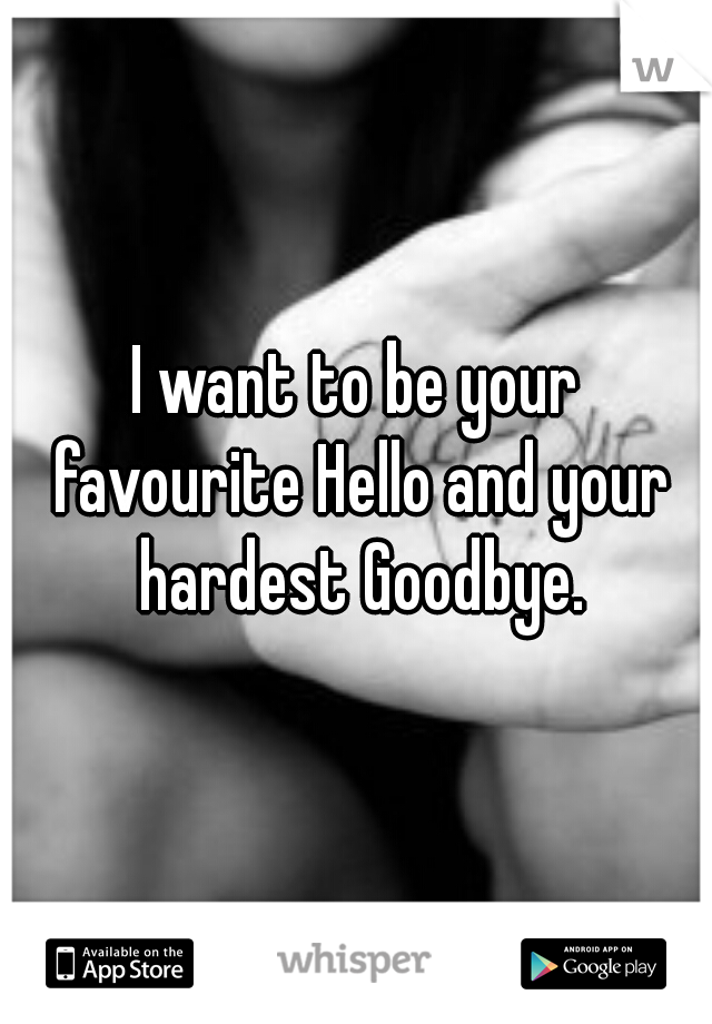 I want to be your favourite Hello and your hardest Goodbye.