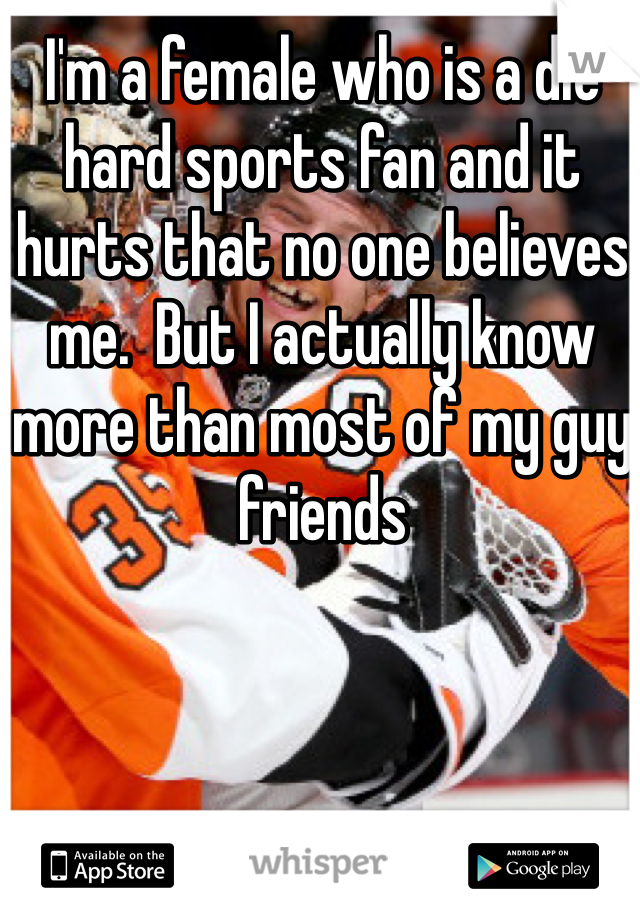 I'm a female who is a die hard sports fan and it hurts that no one believes me.  But I actually know more than most of my guy friends