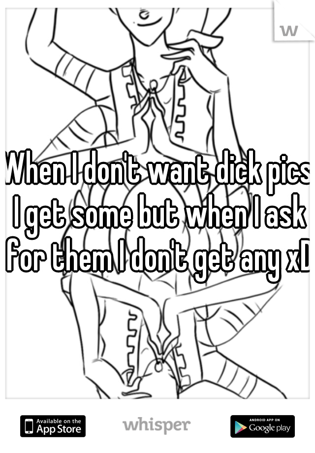 When I don't want dick pics I get some but when I ask for them I don't get any xD