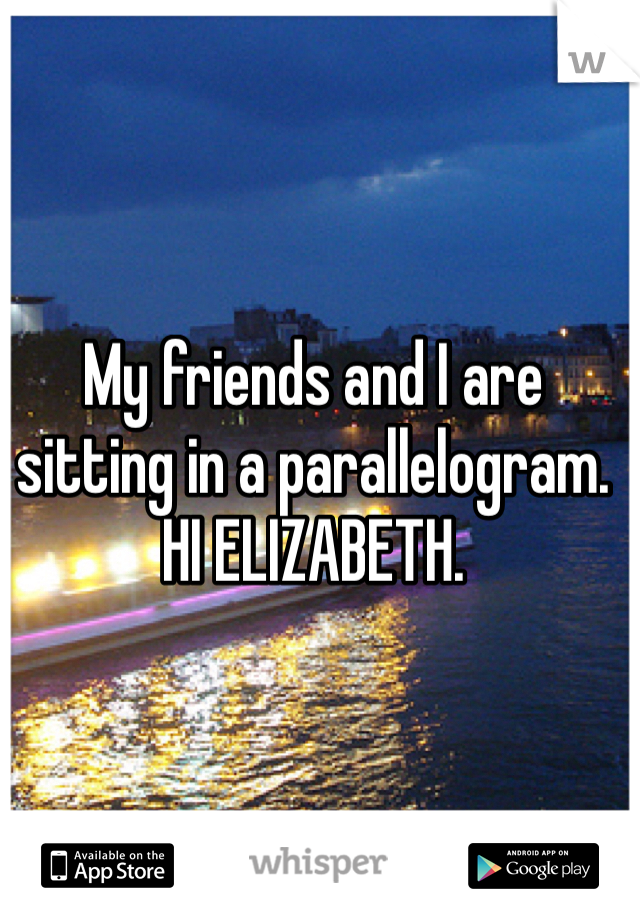My friends and I are sitting in a parallelogram. HI ELIZABETH.