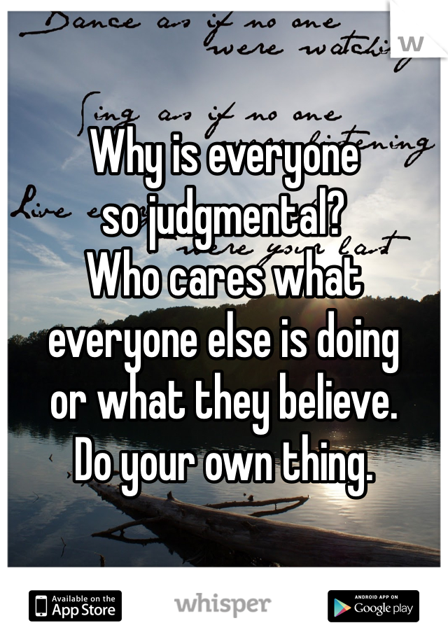 Why is everyone so judgmental? Who cares what everyone else is doing or what they believe.  Do your own thing.