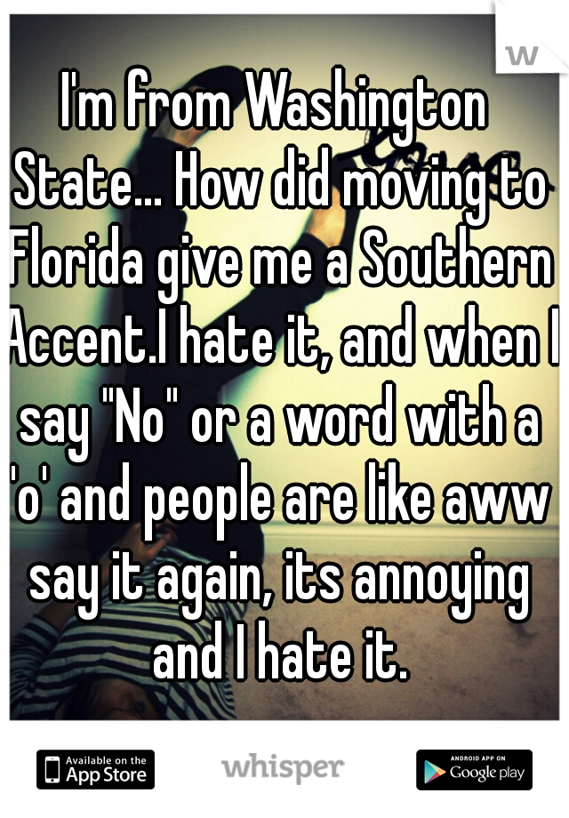 """I'm from Washington State... How did moving to Florida give me a Southern Accent.I hate it, and when I say """"No"""" or a word with a 'o' and people are like aww say it again, its annoying and I hate it."""