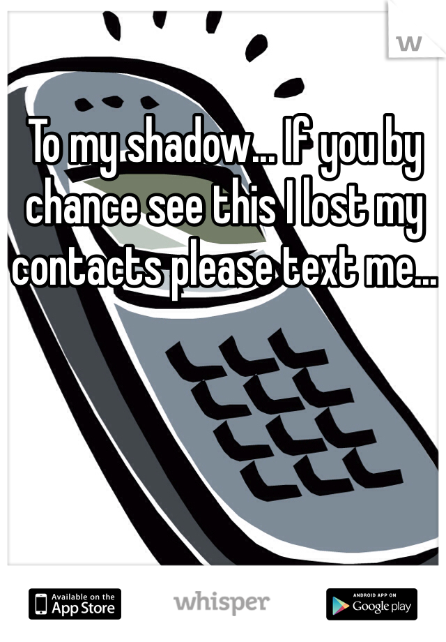 To my shadow... If you by chance see this I lost my contacts please text me...