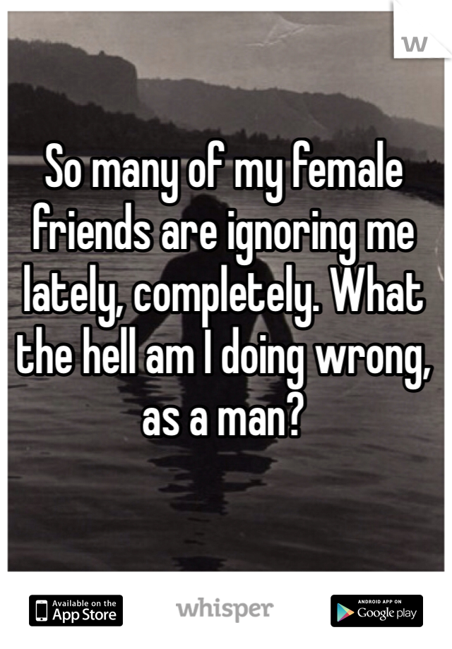 So many of my female friends are ignoring me lately, completely. What the hell am I doing wrong, as a man?