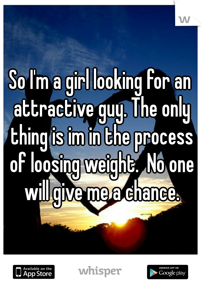So I'm a girl looking for an attractive guy. The only thing is im in the process of loosing weight.  No one will give me a chance.