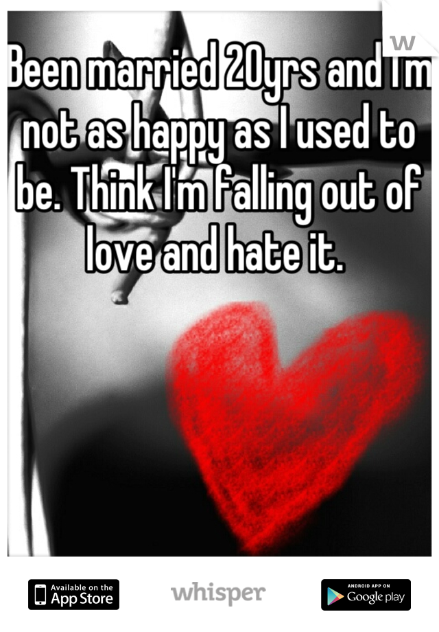 Been married 20yrs and I'm not as happy as I used to be. Think I'm falling out of love and hate it.