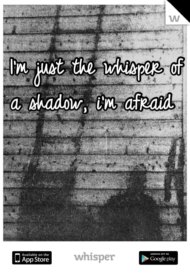 I'm just the whisper of a shadow, i'm afraid