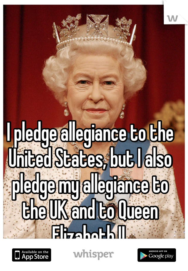 I pledge allegiance to the United States, but I also pledge my allegiance to the UK and to Queen Elizabeth II.
