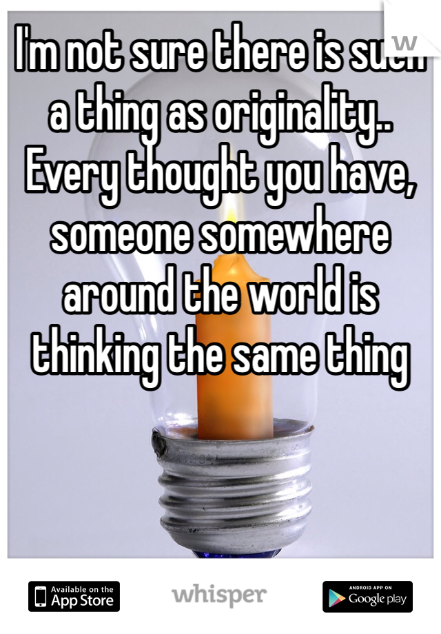 I'm not sure there is such a thing as originality..  Every thought you have, someone somewhere around the world is thinking the same thing