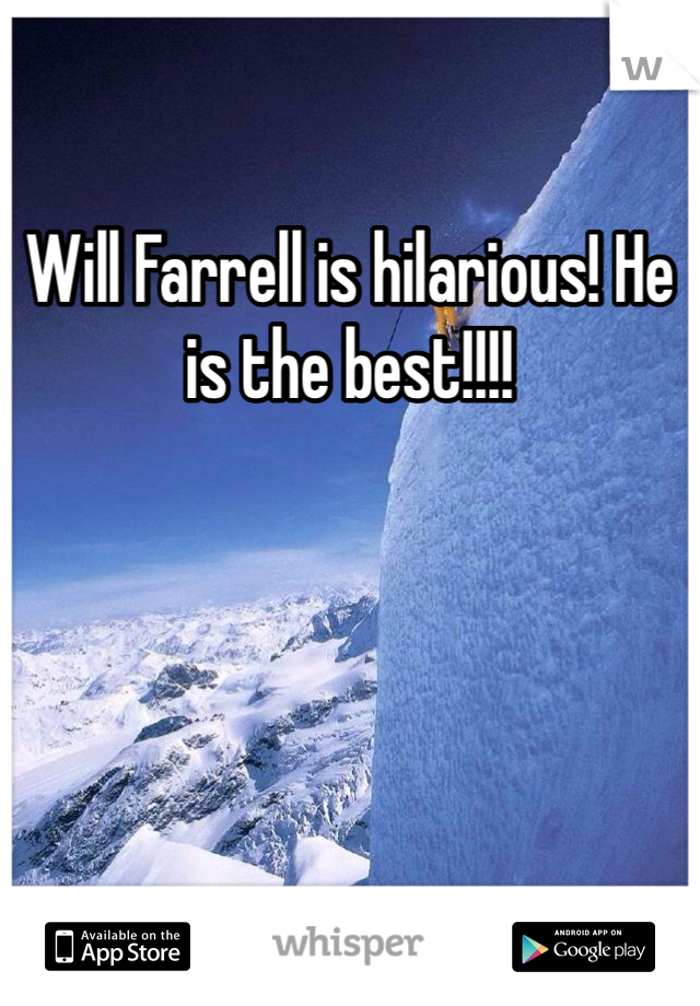Will Farrell is hilarious! He is the best!!!!