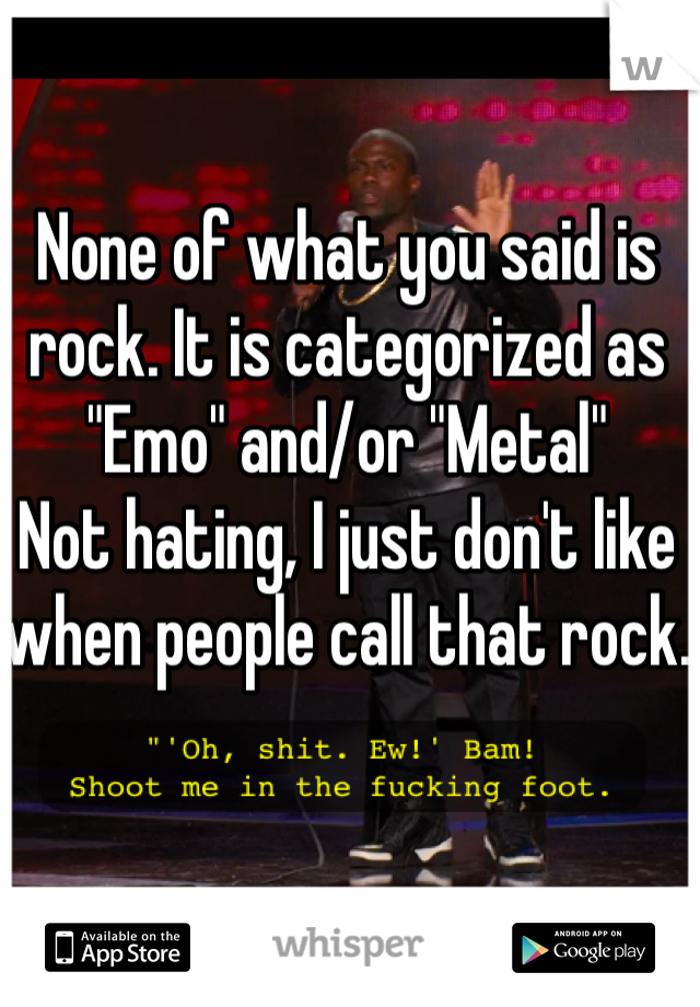 """None of what you said is rock. It is categorized as """"Emo"""" and/or """"Metal"""" Not hating, I just don't like when people call that rock."""