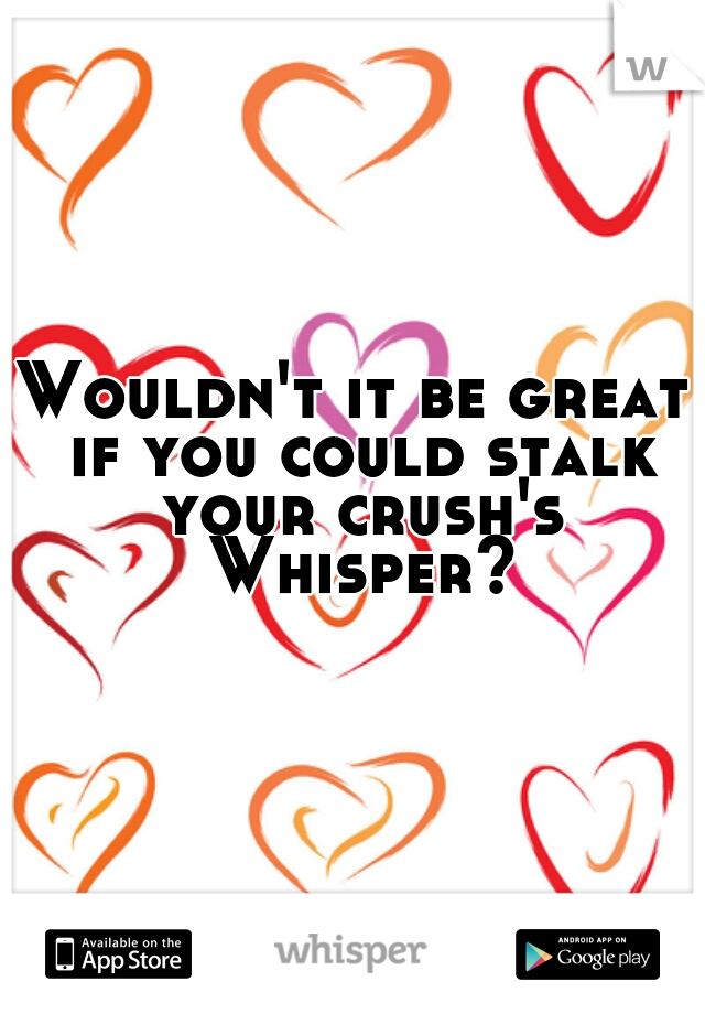 Wouldn't it be great if you could stalk your crush's Whisper?