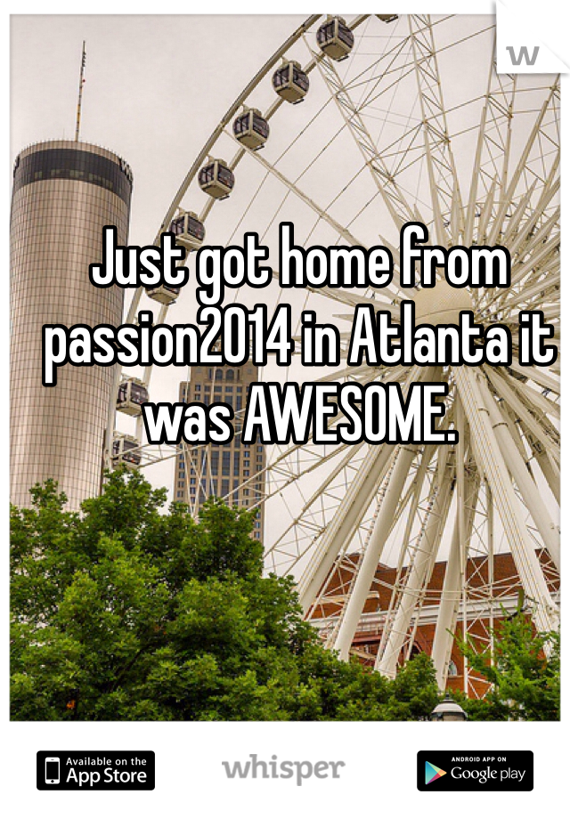Just got home from passion2014 in Atlanta it was AWESOME.