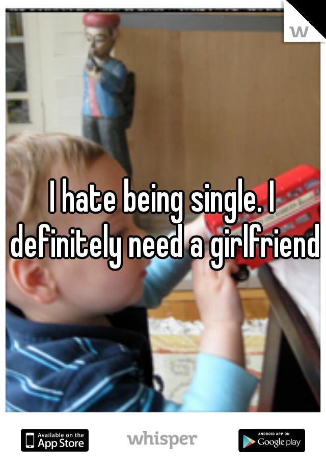 I hate being single. I definitely need a girlfriend