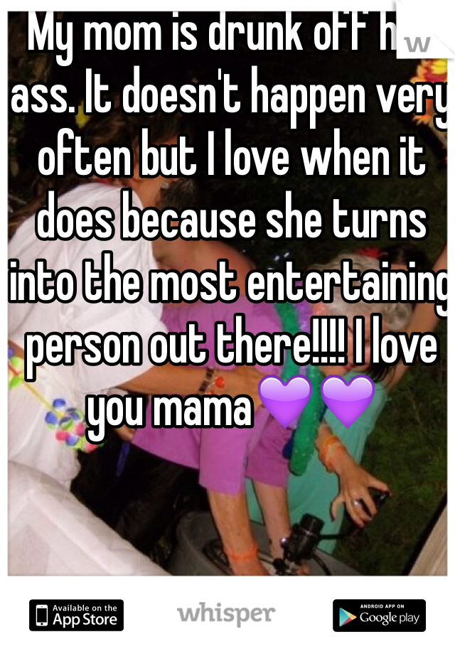 My mom is drunk off her ass. It doesn't happen very often but I love when it does because she turns into the most entertaining person out there!!!! I love you mama💜💜