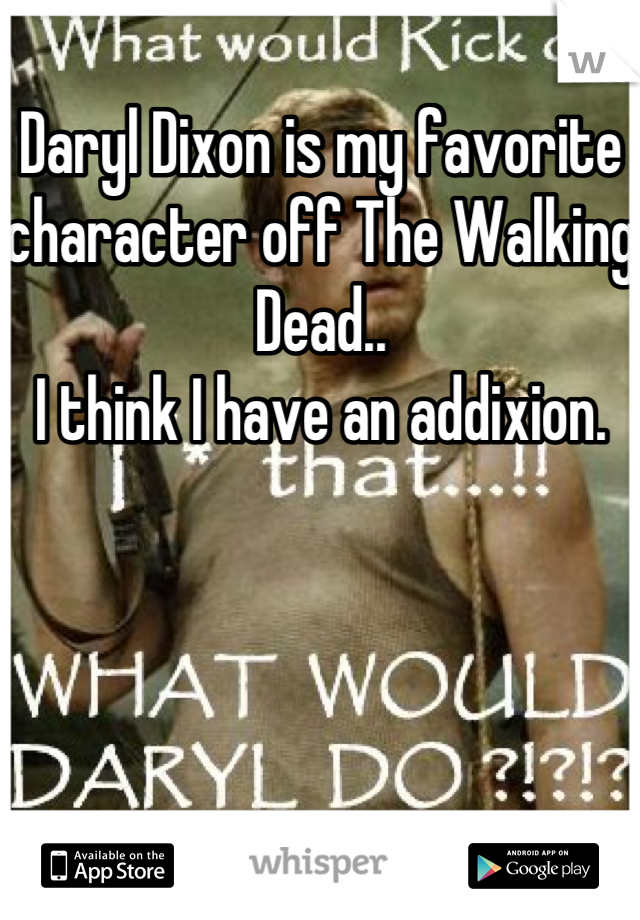 Daryl Dixon is my favorite character off The Walking Dead..  I think I have an addixion.