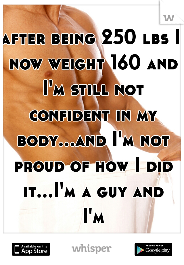 after being 250 lbs I now weight 160 and I'm still not confident in my body...and I'm not proud of how I did it...I'm a guy and I'm bulimic...