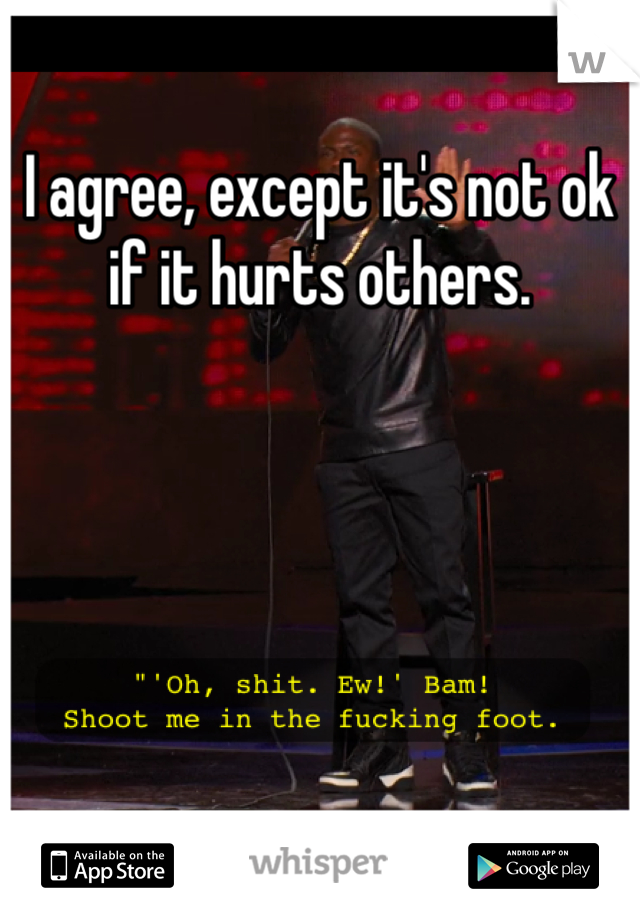 I agree, except it's not ok if it hurts others.