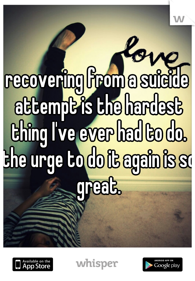 recovering from a suicide attempt is the hardest thing I've ever had to do. the urge to do it again is so great.