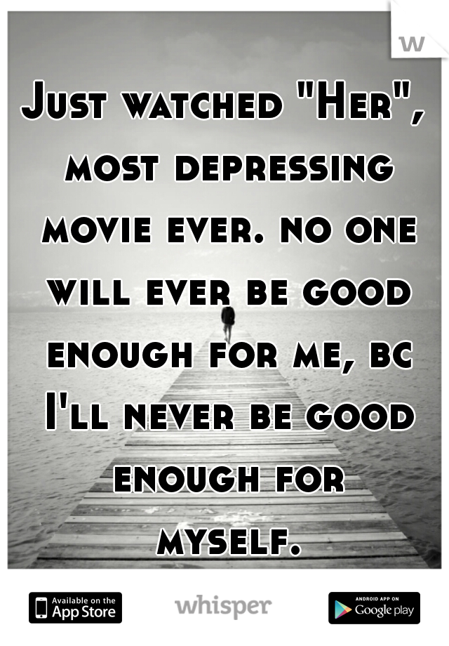 """Just watched """"Her"""", most depressing movie ever. no one will ever be good enough for me, bc I'll never be good enough for myself..."""