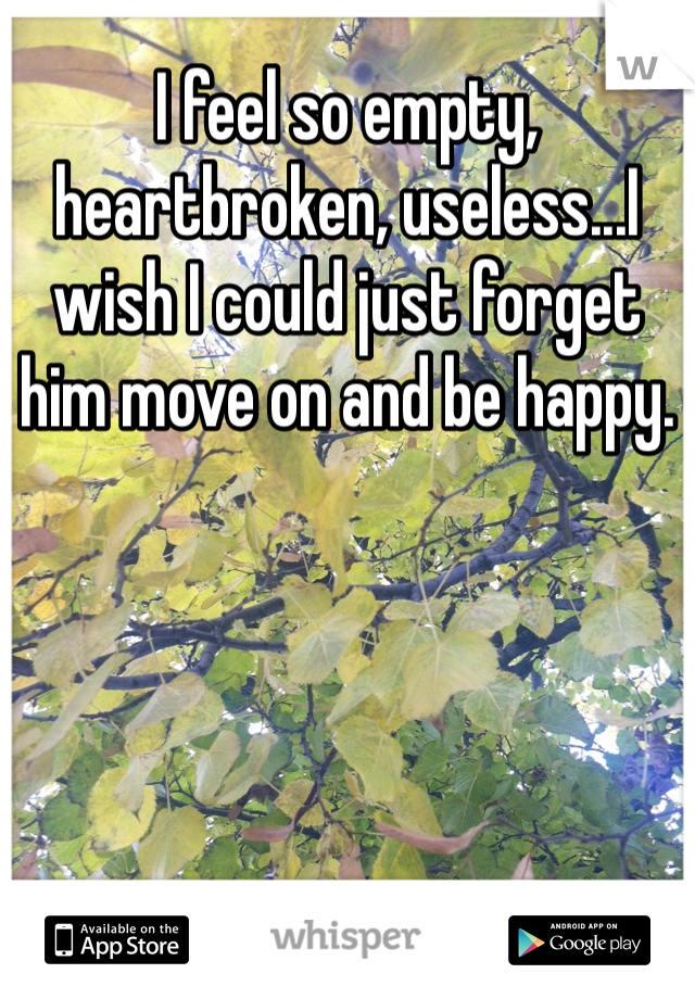 I feel so empty, heartbroken, useless...I wish I could just forget him move on and be happy.
