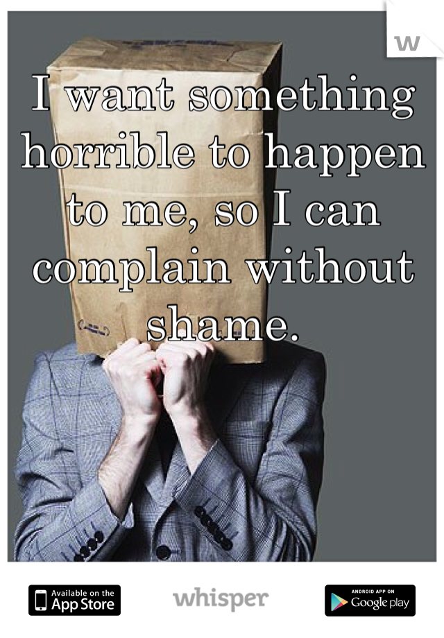 I want something horrible to happen to me, so I can complain without shame.