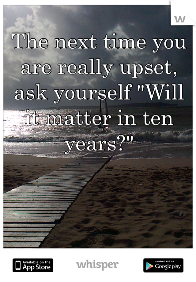 """The next time you are really upset, ask yourself """"Will it matter in ten years?"""""""