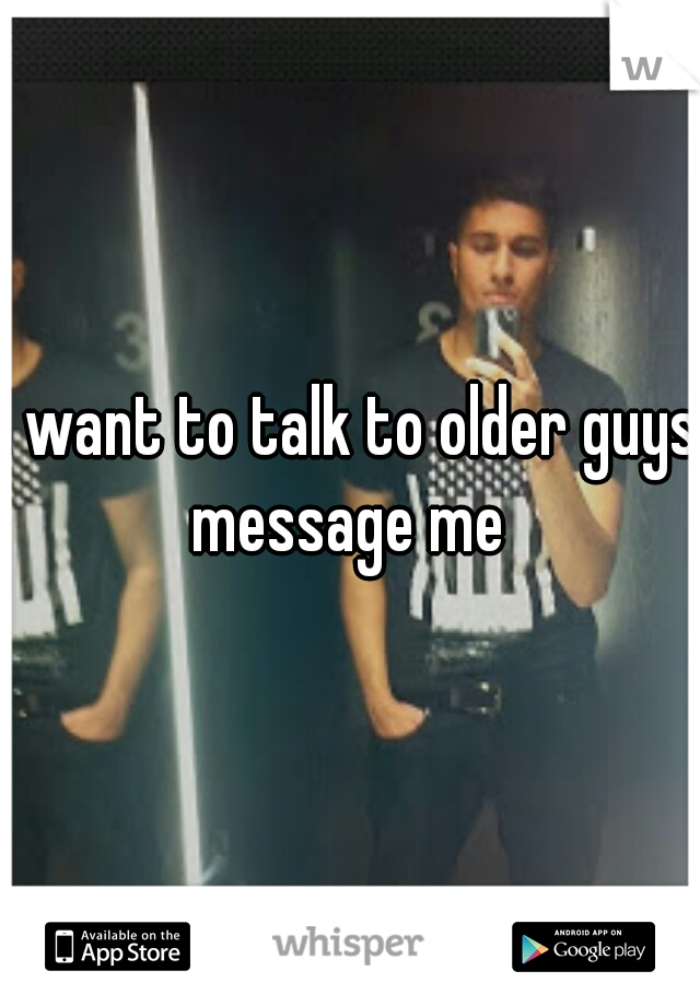 I want to talk to older guys message me
