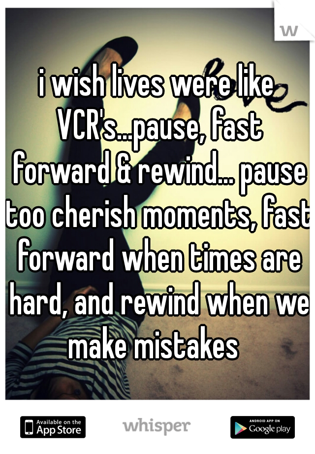 i wish lives were like VCR's...pause, fast forward & rewind... pause too cherish moments, fast forward when times are hard, and rewind when we make mistakes
