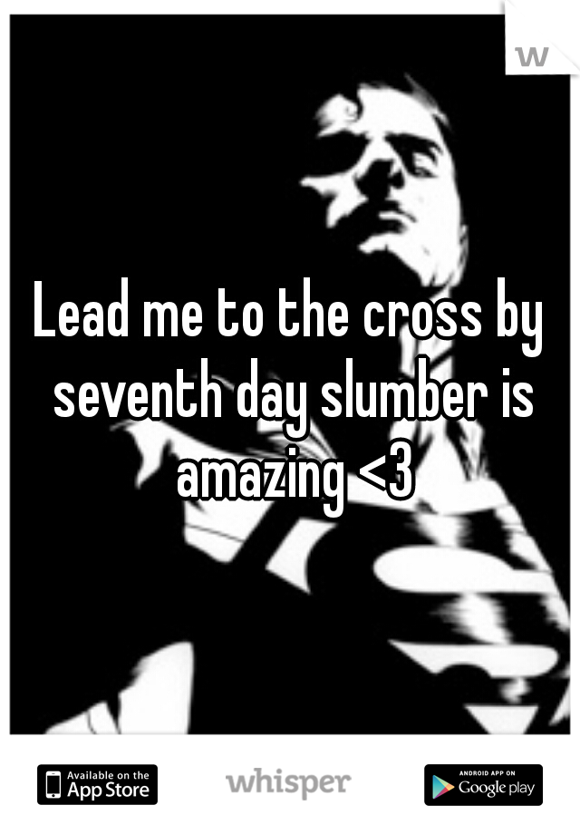 Lead me to the cross by seventh day slumber is amazing <3