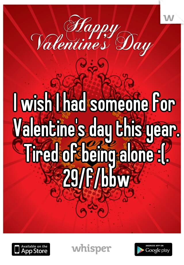 I wish I had someone for Valentine's day this year. Tired of being alone :(. 29/f/bbw