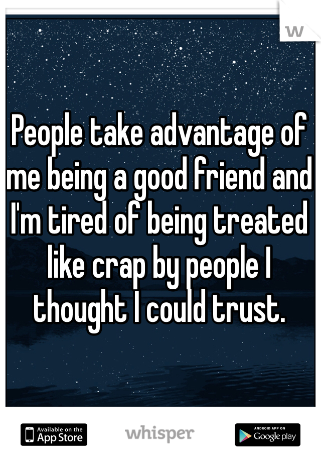 People take advantage of me being a good friend and I'm tired of being treated like crap by people I thought I could trust.