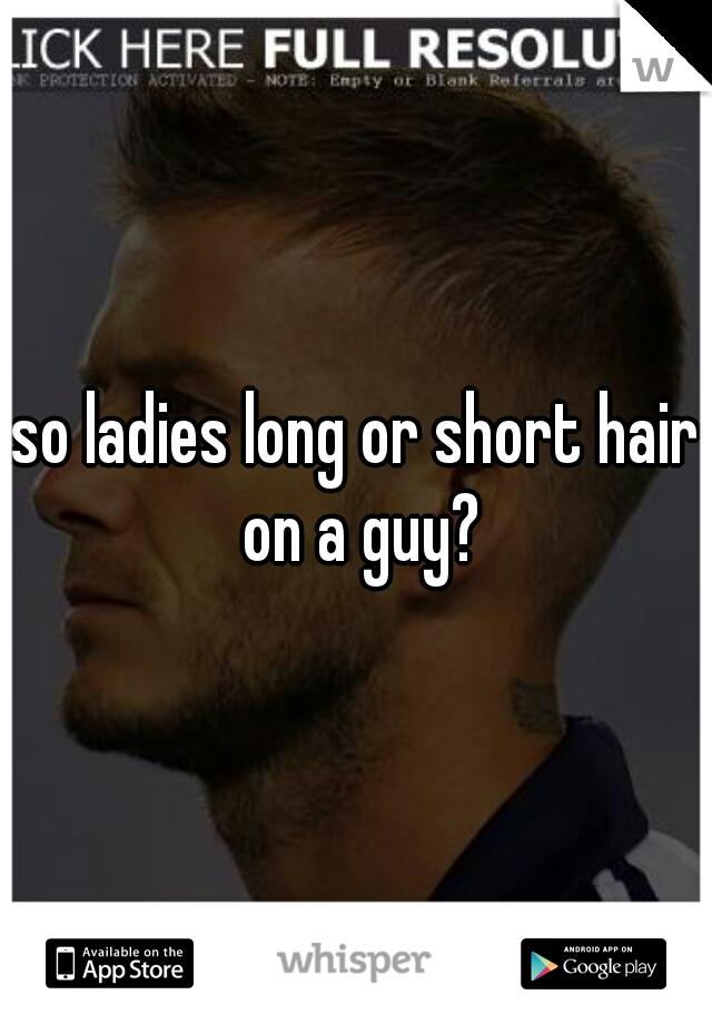 so ladies long or short hair on a guy?