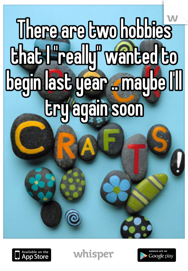 """There are two hobbies that I """"really"""" wanted to begin last year .. maybe I'll try again soon"""