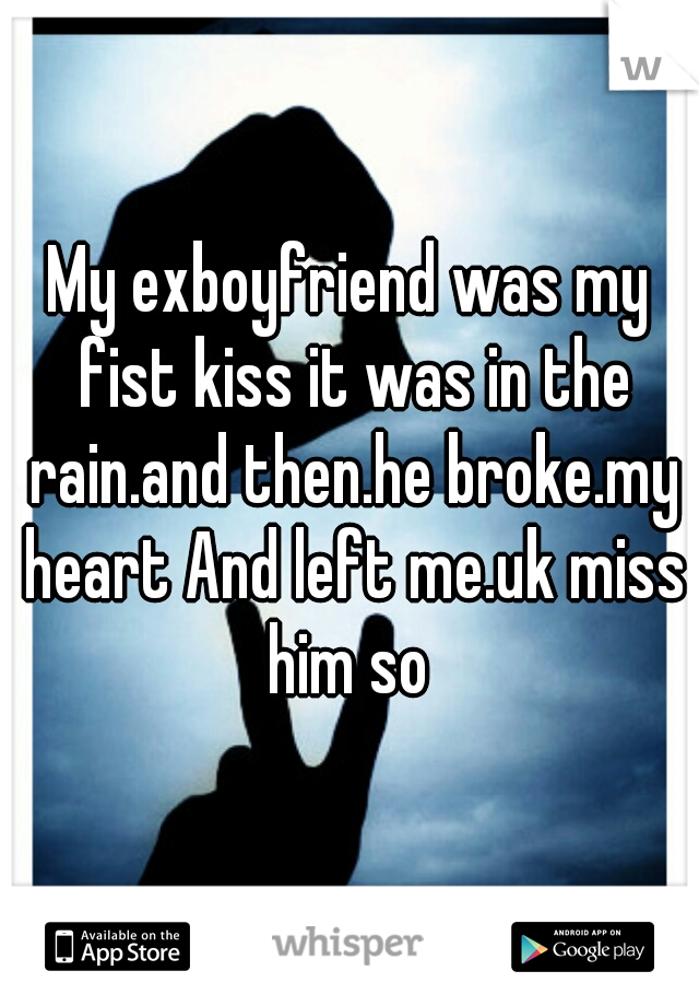My exboyfriend was my fist kiss it was in the rain.and then.he broke.my heart And left me.uk miss him so