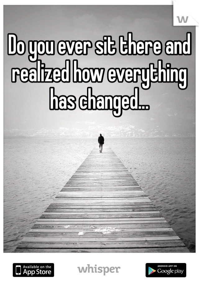 Do you ever sit there and realized how everything has changed...