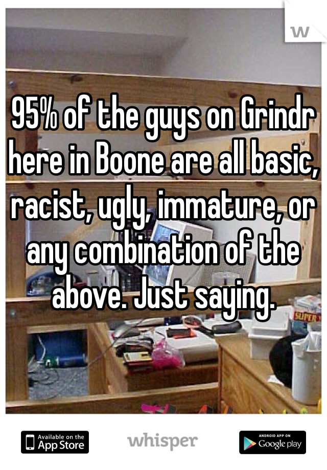 95% of the guys on Grindr here in Boone are all basic, racist, ugly, immature, or any combination of the above. Just saying.