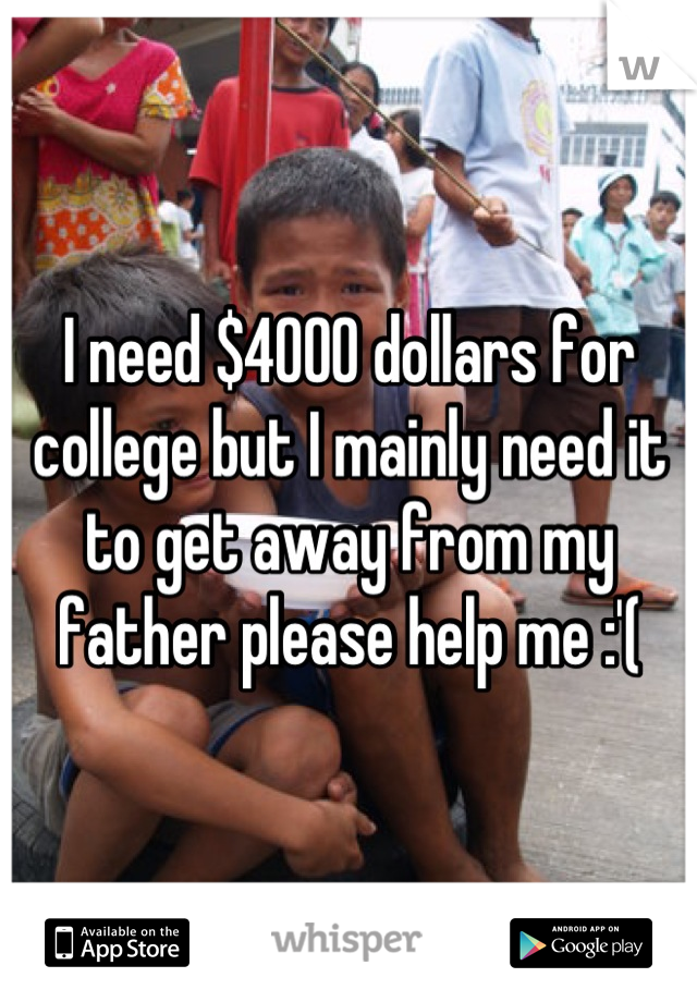 I need $4000 dollars for college but I mainly need it to get away from my father please help me :'(